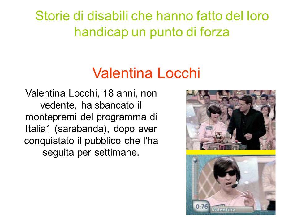 Storie di disabili che hanno fatto del loro handicap un punto di forza Valentina Locchi Valentina Locchi, 18 anni, non vedente, ha sbancato il montepremi del programma di Italia1 (sarabanda), dopo aver conquistato il pubblico che l ha seguita per settimane.