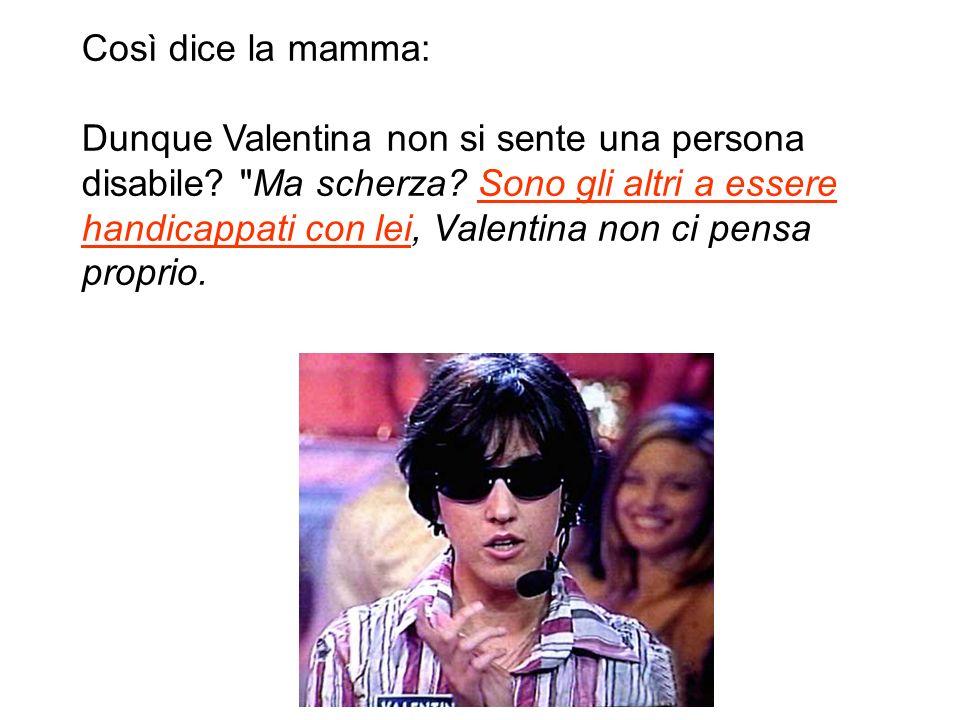 Così dice la mamma: Dunque Valentina non si sente una persona disabile.