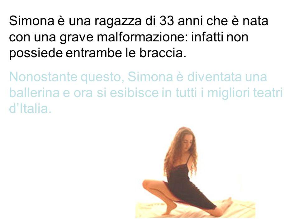 Simona è una ragazza di 33 anni che è nata con una grave malformazione: infatti non possiede entrambe le braccia.