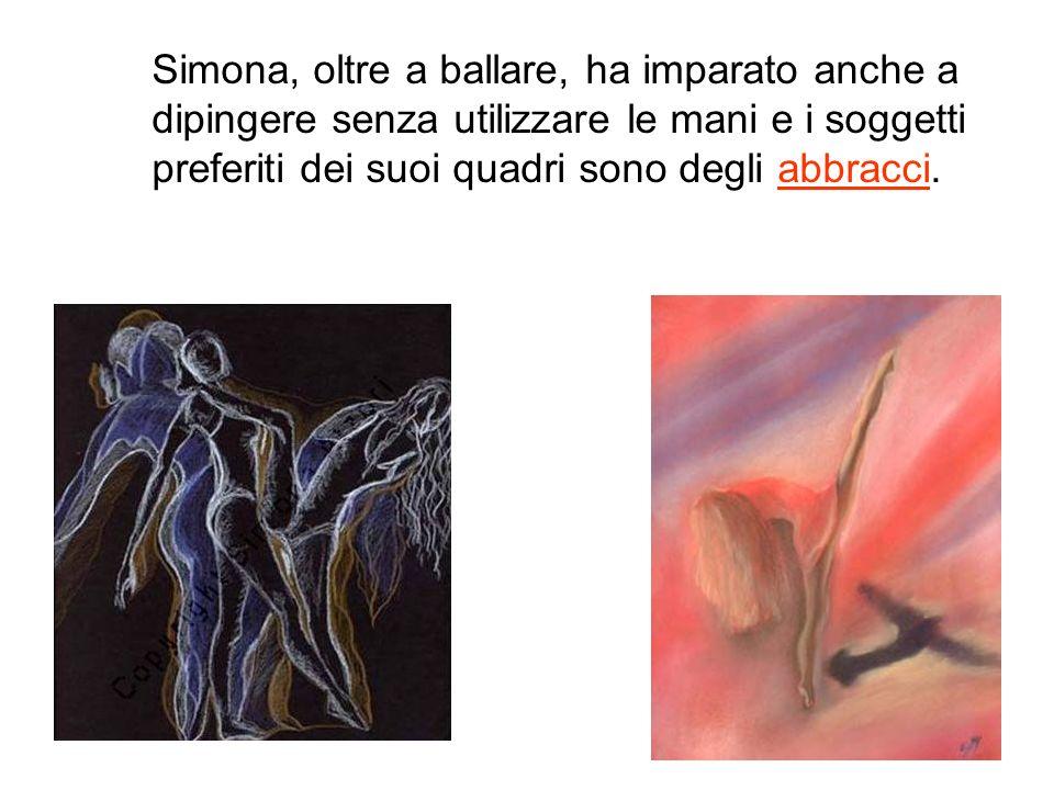 Simona, oltre a ballare, ha imparato anche a dipingere senza utilizzare le mani e i soggetti preferiti dei suoi quadri sono degli abbracci.