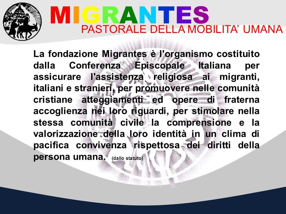 MIGRANTES PASTORALE DELLA MOBILITA UMANA La fondazione Migrantes è l'organismo costituito dalla Conferenza Episcopale Italiana per assicurare l'assist