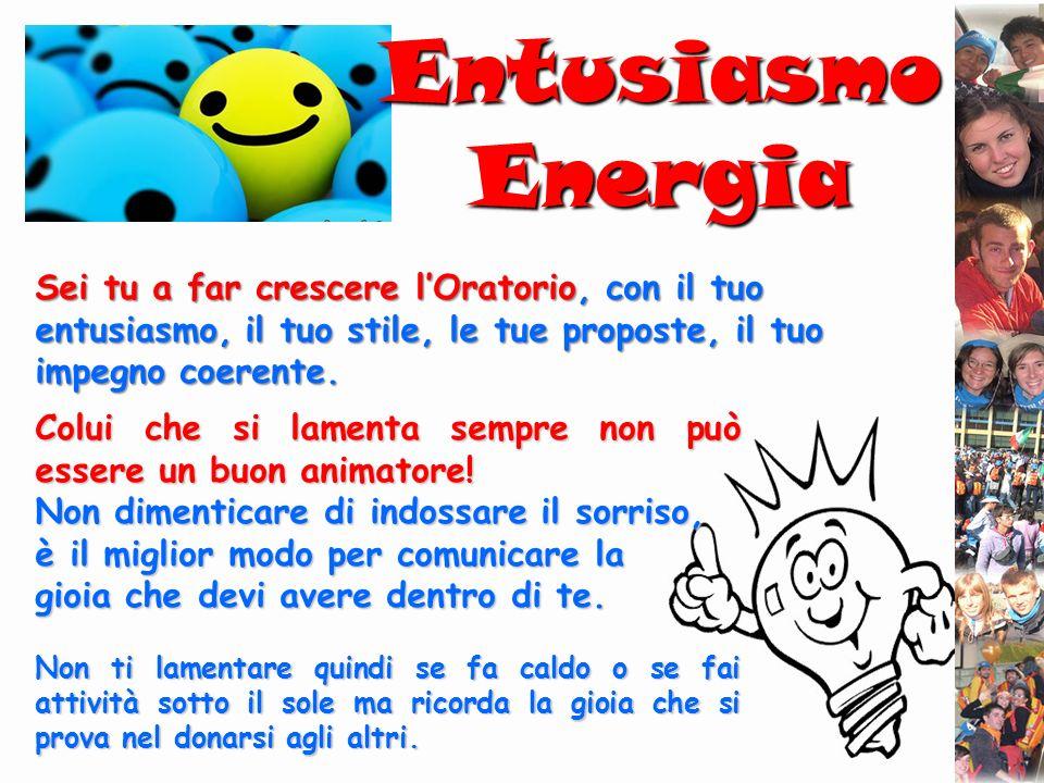 Entusiasmo Energia Sei tu a far crescere lOratorio, con il tuo entusiasmo, il tuo stile, le tue proposte, il tuo impegno coerente. Colui che si lament