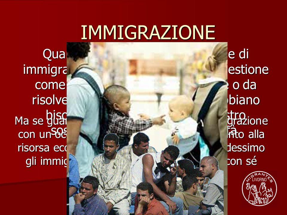 IMMIGRAZIONE Quando si parla di immigrazione e di immigrati si finisce per trattare la questione come un