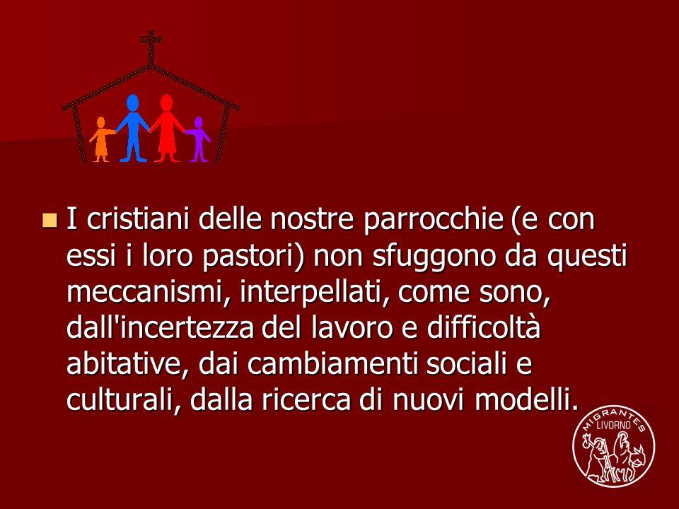 I cristiani delle nostre parrocchie (e con essi i loro pastori) non sfuggono da questi meccanismi, interpellati, come sono, dall'incertezza del lavoro