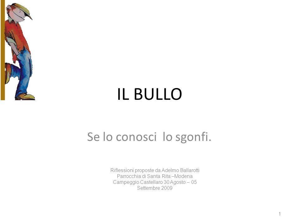 IL BULLO Se lo conosci lo sgonfi. Riflessioni proposte da Adelmo Ballarotti Parrocchia di Santa Rita –Modena Campeggio Castellaro 30 Agosto – 05 Sette