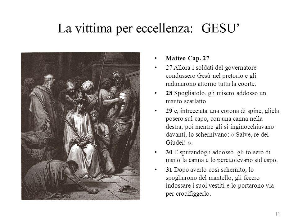 La vittima per eccellenza: GESU Matteo Cap. 27 27 Allora i soldati del governatore condussero Gesù nel pretorio e gli radunarono attorno tutta la coor
