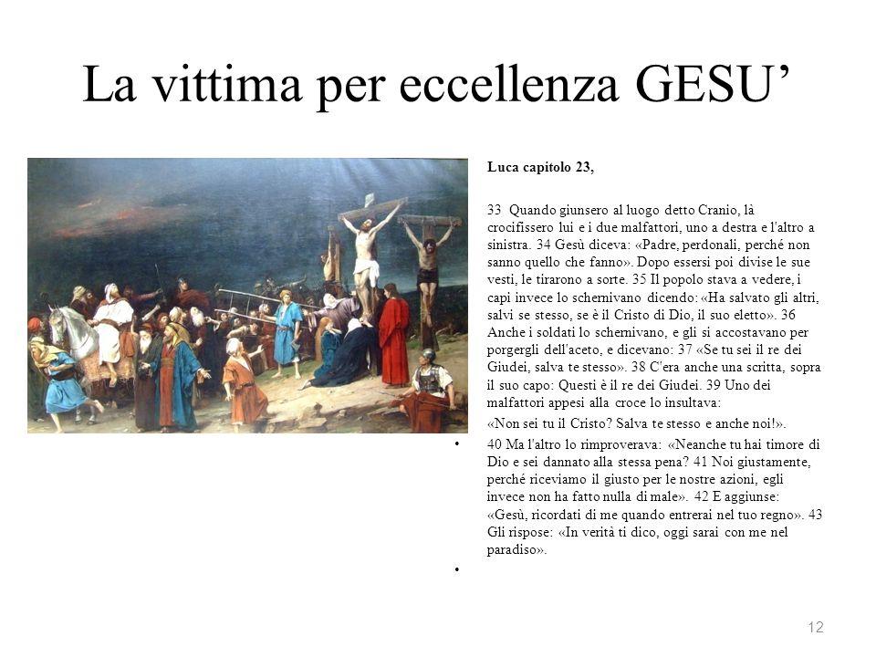 La vittima per eccellenza GESU Luca capitolo 23, 33 Quando giunsero al luogo detto Cranio, là crocifissero lui e i due malfattori, uno a destra e l'al