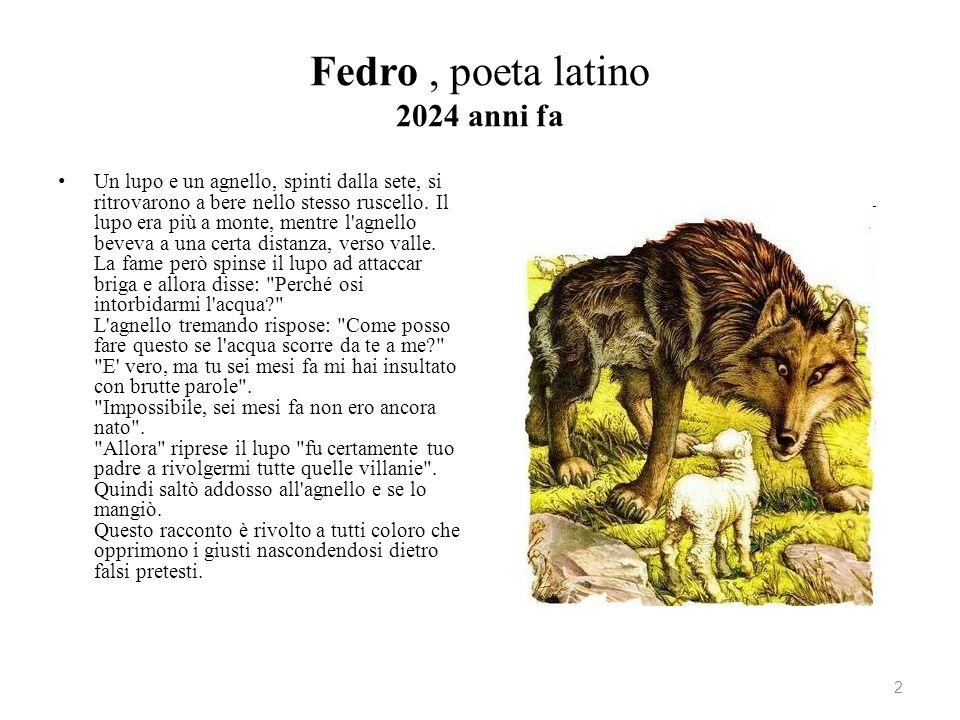 Fedro, poeta latino 2024 anni fa Un lupo e un agnello, spinti dalla sete, si ritrovarono a bere nello stesso ruscello. Il lupo era più a monte, mentre