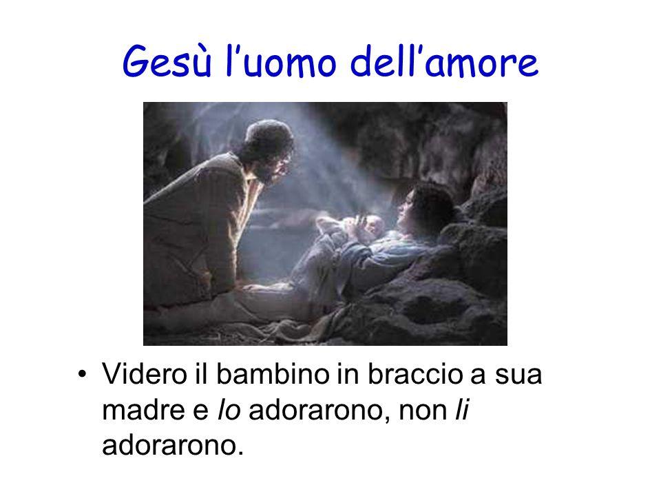 Gesù luomo dellamore Videro il bambino in braccio a sua madre e lo adorarono, non li adorarono.