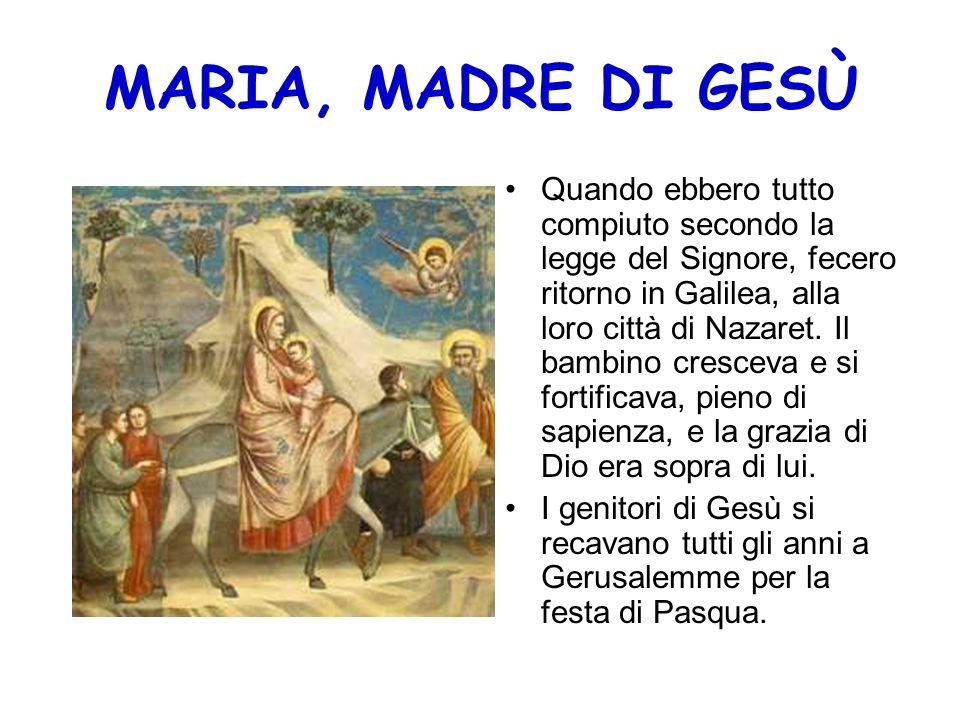 MARIA, MADRE DI GESÙ Quando ebbero tutto compiuto secondo la legge del Signore, fecero ritorno in Galilea, alla loro città di Nazaret. Il bambino cres