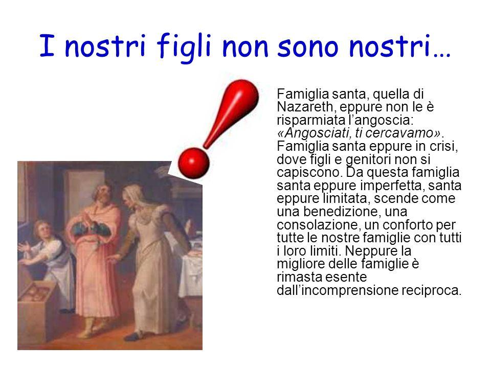 I nostri figli non sono nostri… Famiglia santa, quella di Nazareth, eppure non le è risparmiata langoscia: «Angosciati, ti cercavamo». Famiglia santa