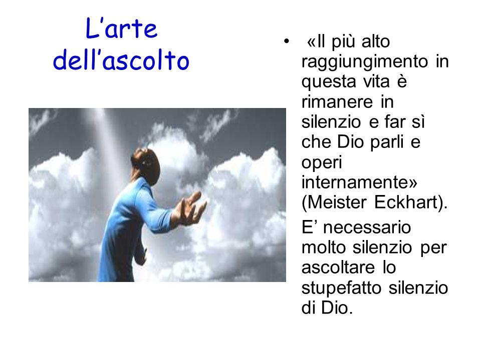 Larte dellascolto «Il più alto raggiungimento in questa vita è rimanere in silenzio e far sì che Dio parli e operi internamente» (Meister Eckhart). E