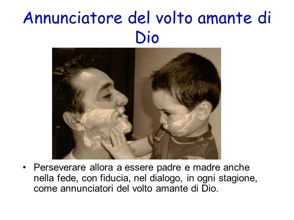 Annunciatore del volto amante di Dio Perseverare allora a essere padre e madre anche nella fede, con fiducia, nel dialogo, in ogni stagione, come annu