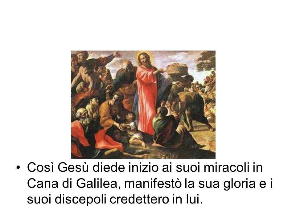 Così Gesù diede inizio ai suoi miracoli in Cana di Galilea, manifestò la sua gloria e i suoi discepoli credettero in lui.