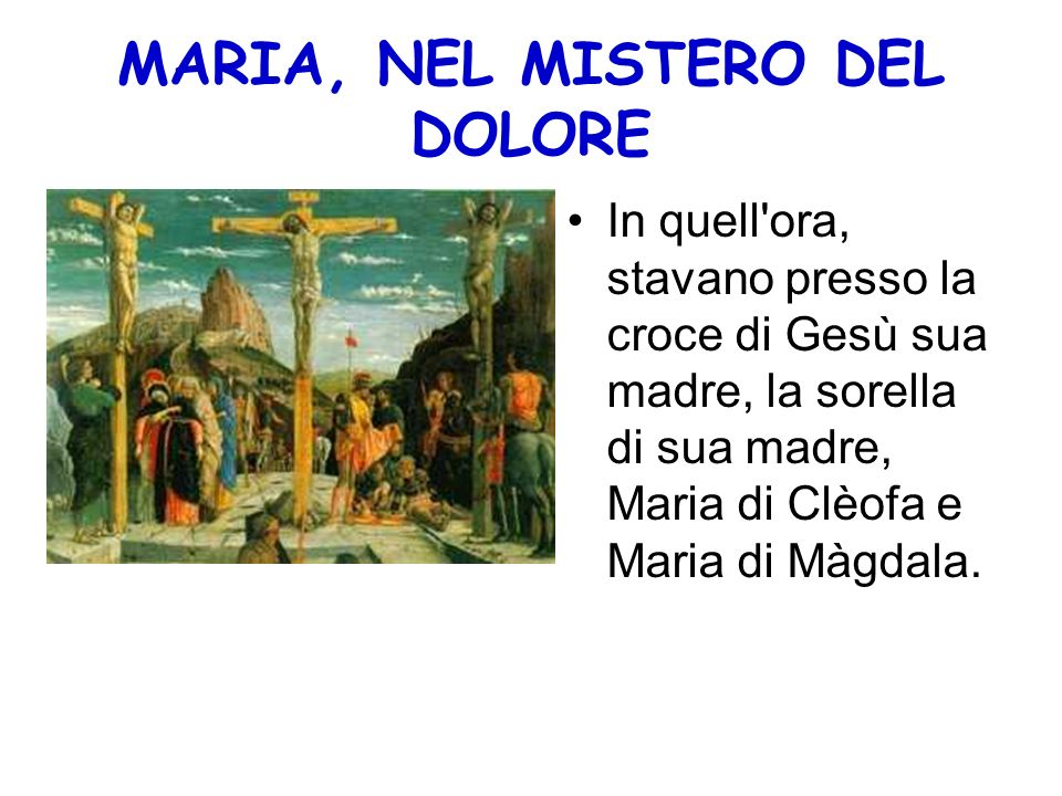 MARIA, NEL MISTERO DEL DOLORE In quell'ora, stavano presso la croce di Gesù sua madre, la sorella di sua madre, Maria di Clèofa e Maria di Màgdala.