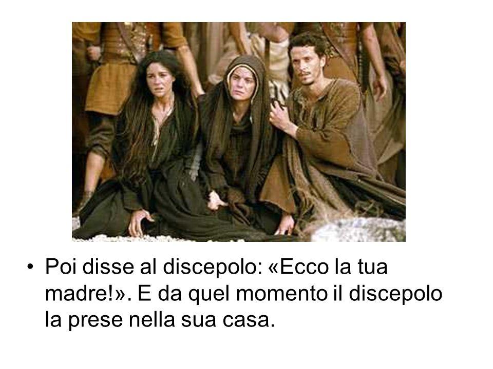 Poi disse al discepolo: «Ecco la tua madre!». E da quel momento il discepolo la prese nella sua casa.