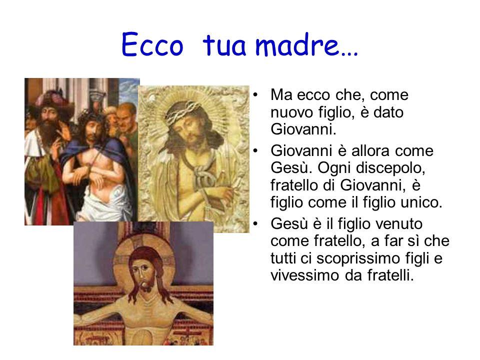 Ecco tua madre… Ma ecco che, come nuovo figlio, è dato Giovanni. Giovanni è allora come Gesù. Ogni discepolo, fratello di Giovanni, è figlio come il f