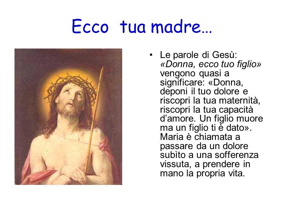 Ecco tua madre… Le parole di Gesù: «Donna, ecco tuo figlio» vengono quasi a significare: «Donna, deponi il tuo dolore e riscopri la tua maternità, ris