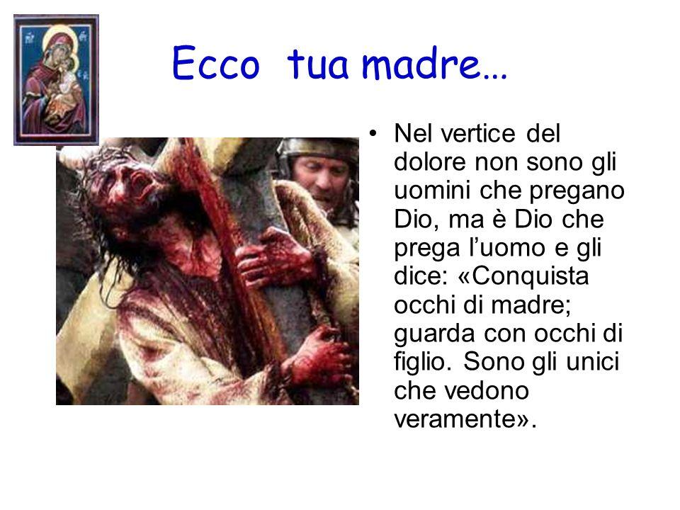 Ecco tua madre… Nel vertice del dolore non sono gli uomini che pregano Dio, ma è Dio che prega luomo e gli dice: «Conquista occhi di madre; guarda con