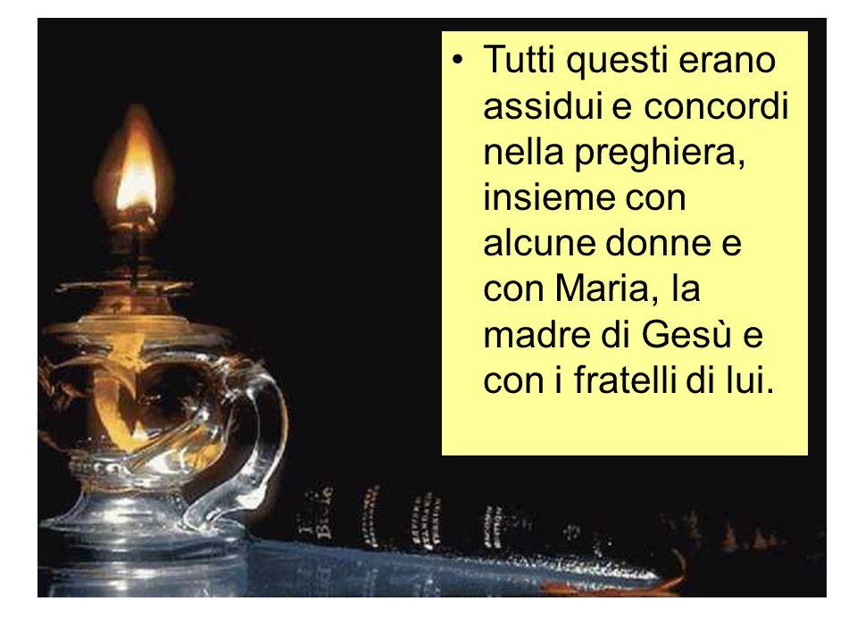 Tutti questi erano assidui e concordi nella preghiera, insieme con alcune donne e con Maria, la madre di Gesù e con i fratelli di lui.