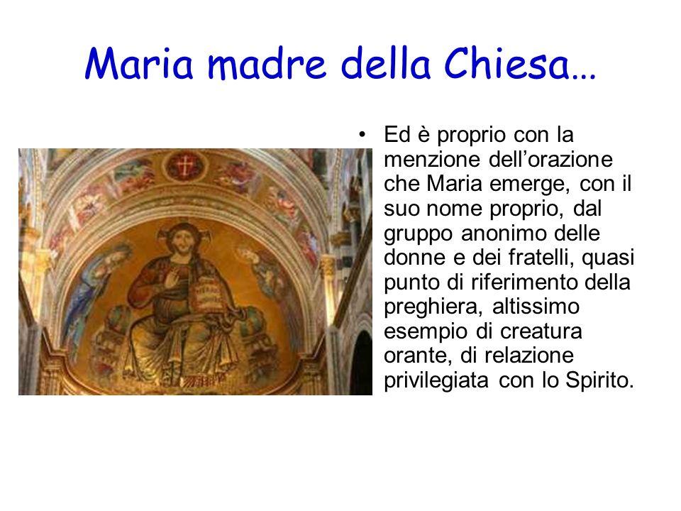 Maria madre della Chiesa… Ed è proprio con la menzione dellorazione che Maria emerge, con il suo nome proprio, dal gruppo anonimo delle donne e dei fr