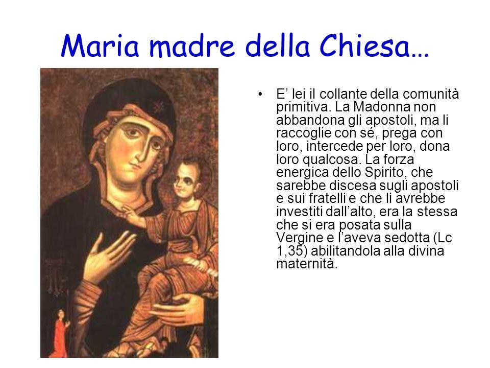 Maria madre della Chiesa… E lei il collante della comunità primitiva. La Madonna non abbandona gli apostoli, ma li raccoglie con sé, prega con loro, i
