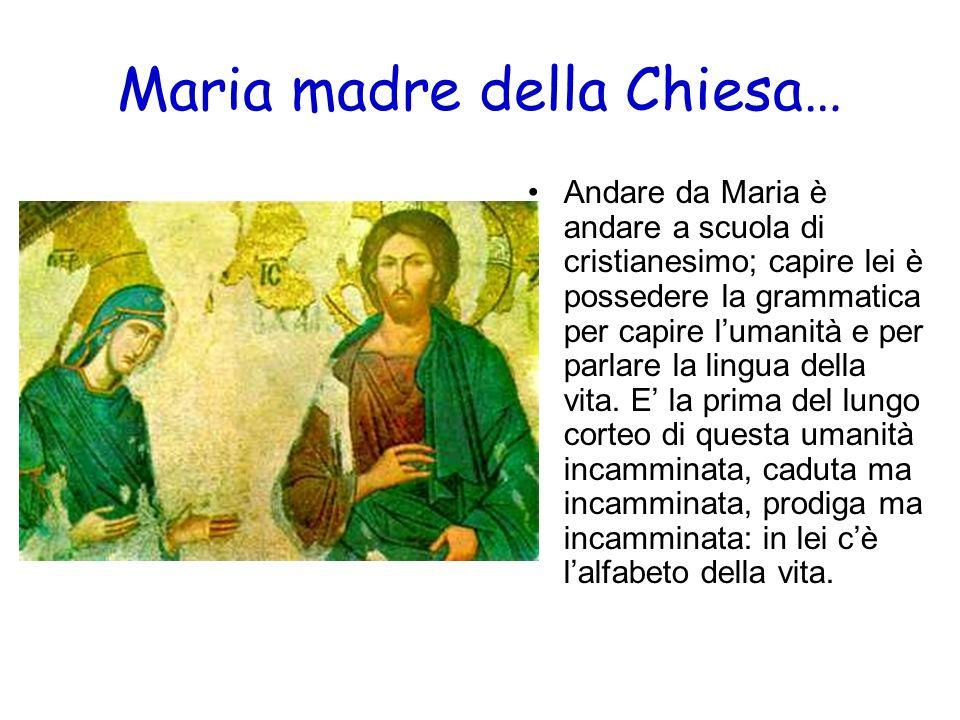 Maria madre della Chiesa… Andare da Maria è andare a scuola di cristianesimo; capire lei è possedere la grammatica per capire lumanità e per parlare l