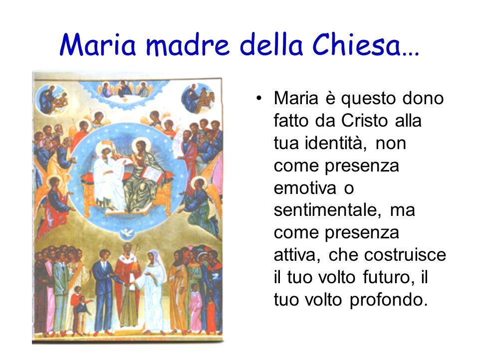 Maria madre della Chiesa… Maria è questo dono fatto da Cristo alla tua identità, non come presenza emotiva o sentimentale, ma come presenza attiva, ch