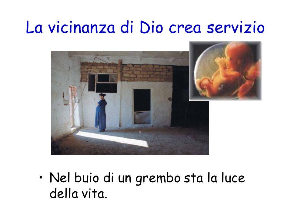 La vicinanza di Dio crea servizio Nel buio di un grembo sta la luce della vita.