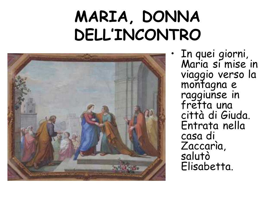 MARIA, DONNA DELLINCONTRO In quei giorni, Maria si mise in viaggio verso la montagna e raggiunse in fretta una città di Giuda. Entrata nella casa di Z