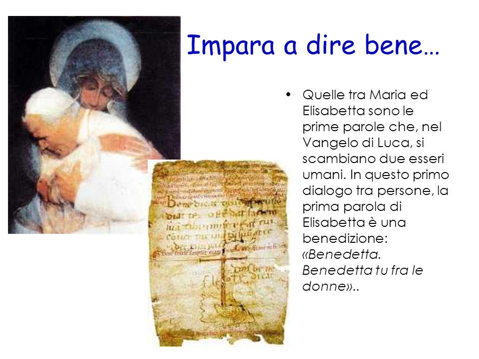 Impara a dire bene… Quelle tra Maria ed Elisabetta sono le prime parole che, nel Vangelo di Luca, si scambiano due esseri umani. In questo primo dialo