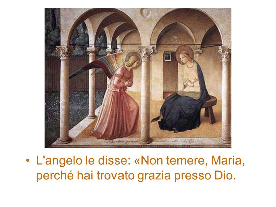 L'angelo le disse: «Non temere, Maria, perché hai trovato grazia presso Dio.