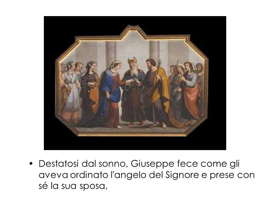 Destatosi dal sonno, Giuseppe fece come gli aveva ordinato l'angelo del Signore e prese con sé la sua sposa,