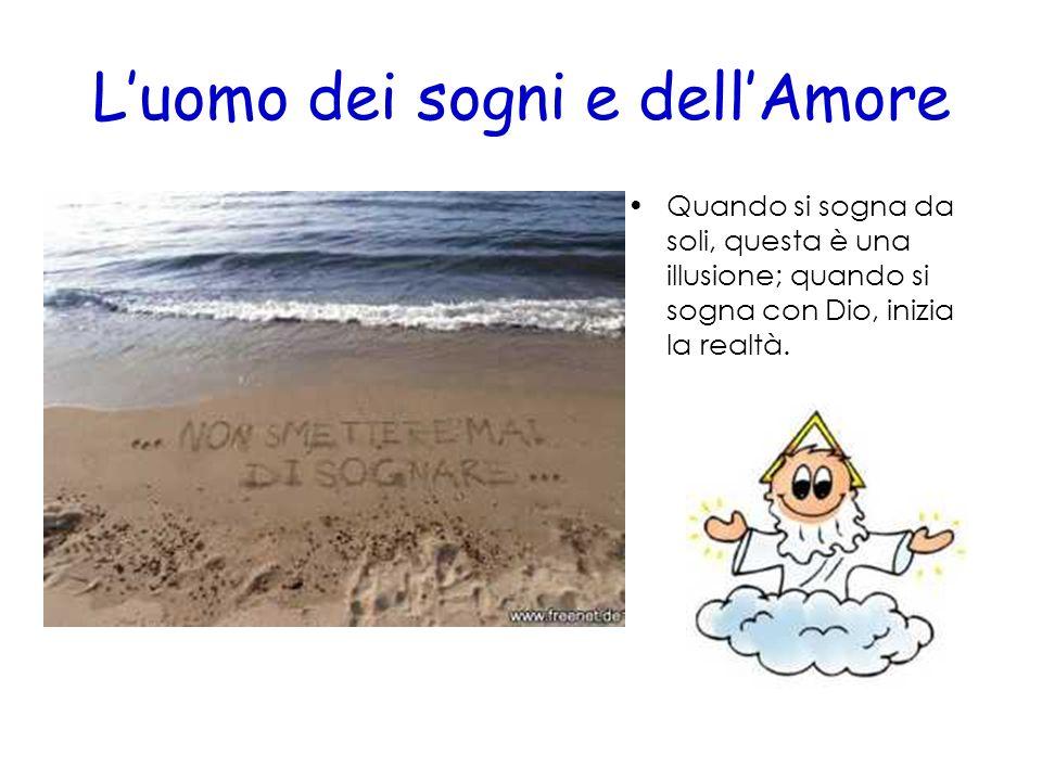 Luomo dei sogni e dellAmore Quando si sogna da soli, questa è una illusione; quando si sogna con Dio, inizia la realtà.