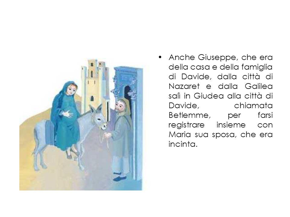 Anche Giuseppe, che era della casa e della famiglia di Davide, dalla città di Nazaret e dalla Galilea salì in Giudea alla città di Davide, chiamata Be