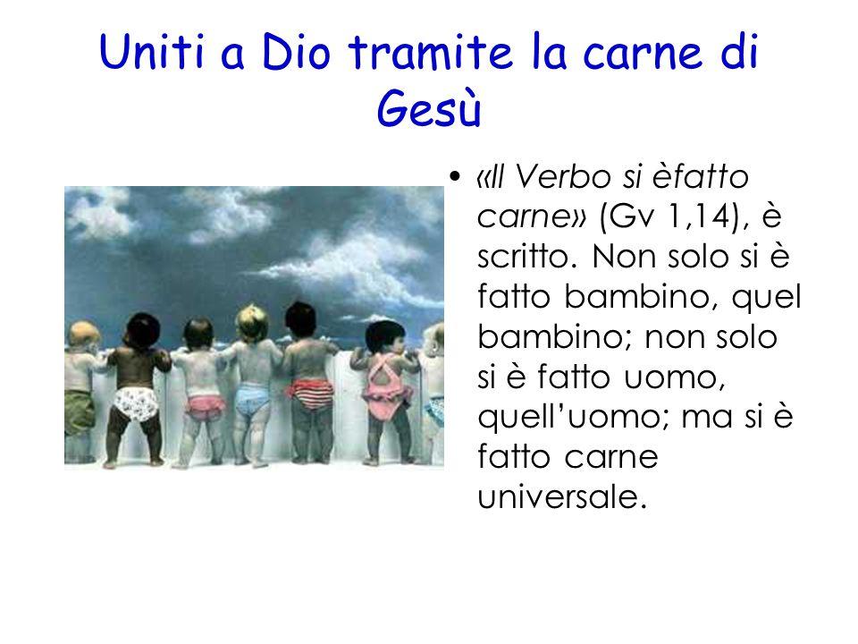 Uniti a Dio tramite la carne di Gesù «Il Verbo si èfatto carne» (Gv 1,14), è scritto. Non solo si è fatto bambino, quel bambino; non solo si è fatto u