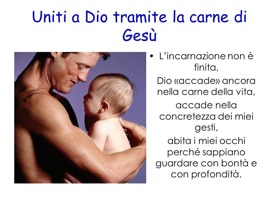 Uniti a Dio tramite la carne di Gesù Lincarnazione non è finita, Dio «accade» ancora nella carne della vita, accade nella concretezza dei miei gesti,
