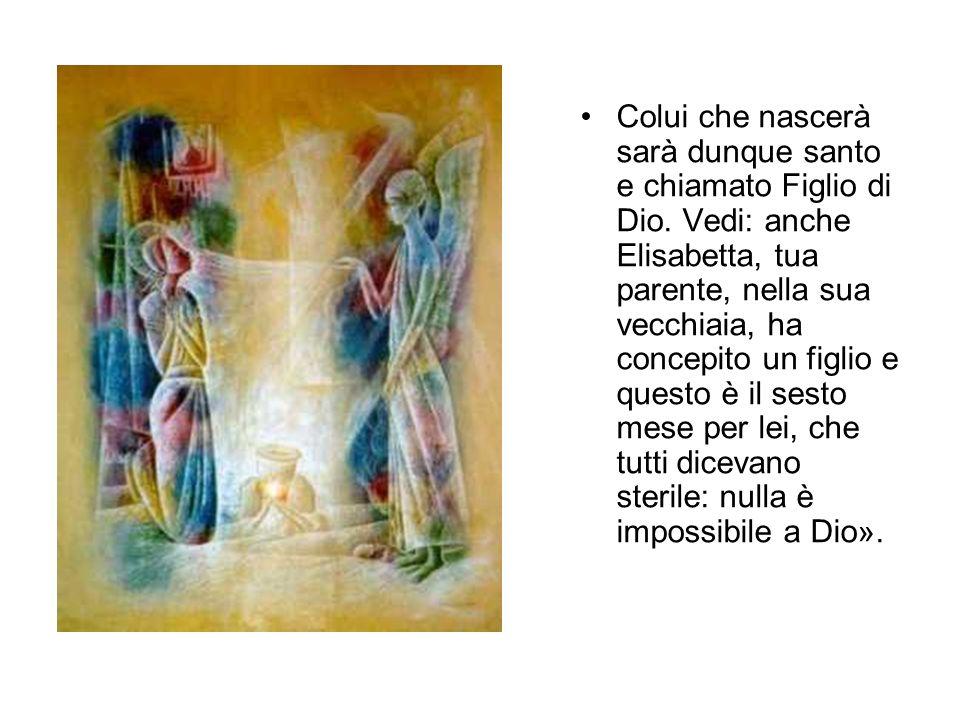 Colui che nascerà sarà dunque santo e chiamato Figlio di Dio. Vedi: anche Elisabetta, tua parente, nella sua vecchiaia, ha concepito un figlio e quest