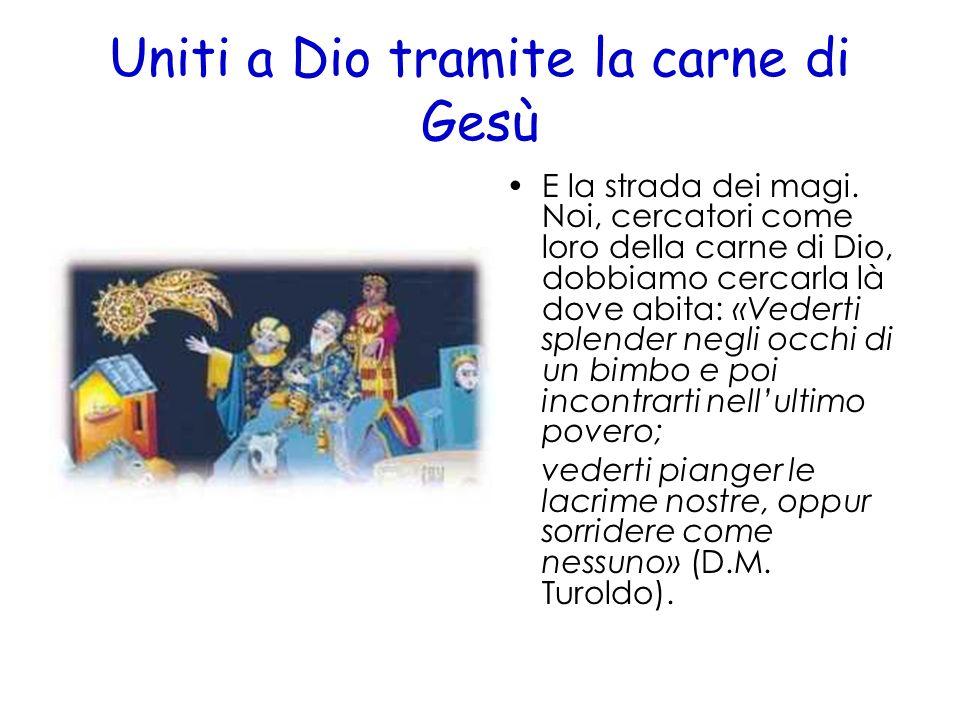 Uniti a Dio tramite la carne di Gesù E la strada dei magi. Noi, cercatori come loro della carne di Dio, dobbiamo cercarla là dove abita: «Vederti sple