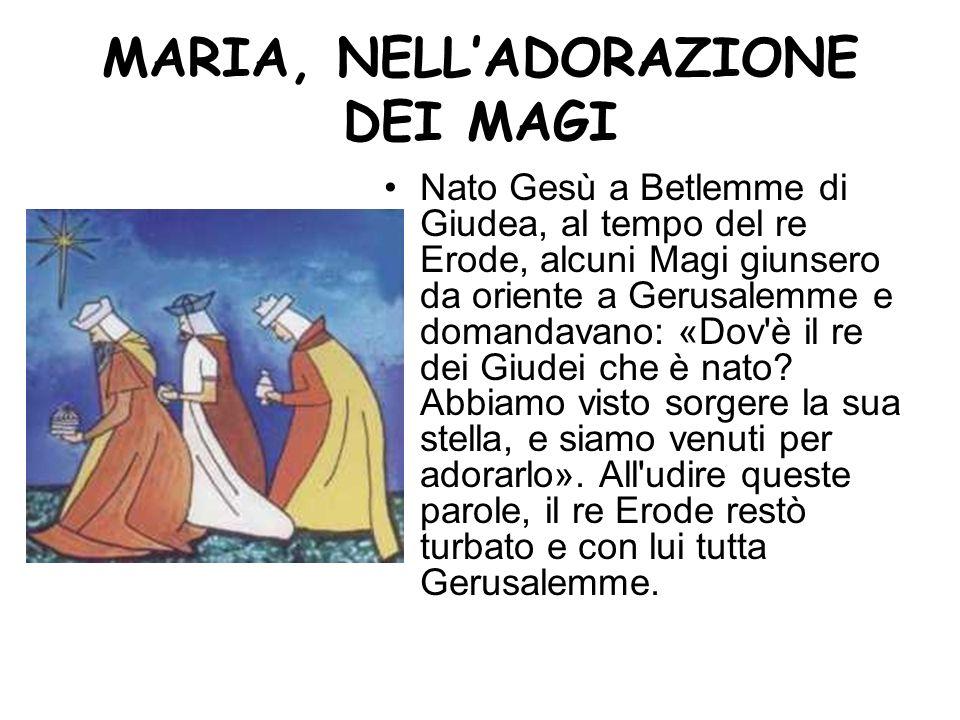 MARIA, NELLADORAZIONE DEI MAGI Nato Gesù a Betlemme di Giudea, al tempo del re Erode, alcuni Magi giunsero da oriente a Gerusalemme e domandavano: «Do