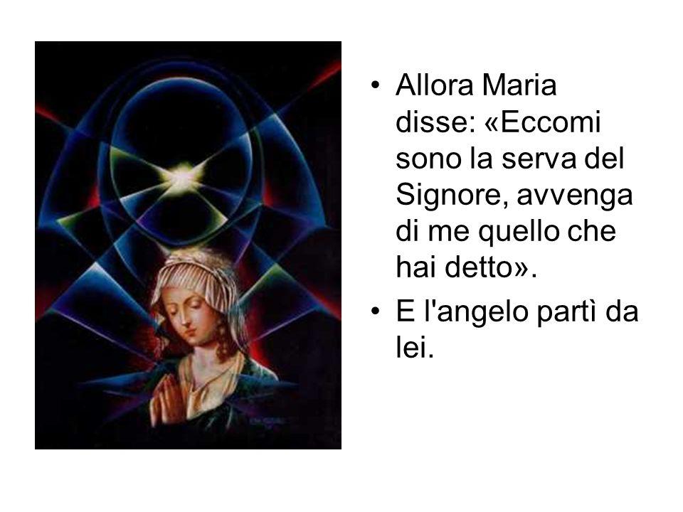 Allora Maria disse: «Eccomi sono la serva del Signore, avvenga di me quello che hai detto». E l'angelo partì da lei.