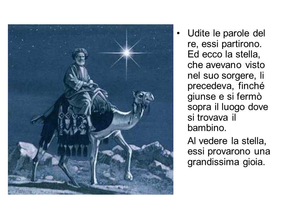 Udite le parole del re, essi partirono. Ed ecco la stella, che avevano visto nel suo sorgere, li precedeva, finché giunse e si fermò sopra il luogo do