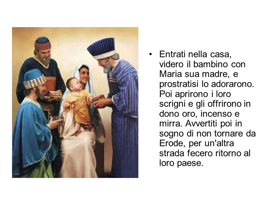 Entrati nella casa, videro il bambino con Maria sua madre, e prostratisi lo adorarono. Poi aprirono i loro scrigni e gli offrirono in dono oro, incens
