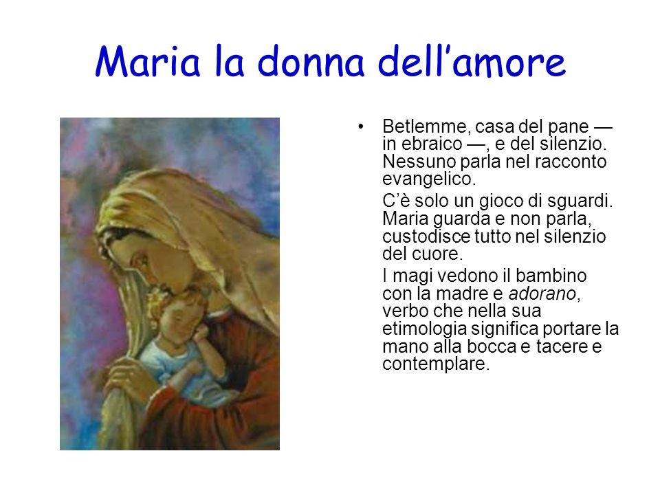 Maria la donna dellamore Betlemme, casa del pane in ebraico, e del silenzio. Nessuno parla nel racconto evangelico. Cè solo un gioco di sguardi. Maria