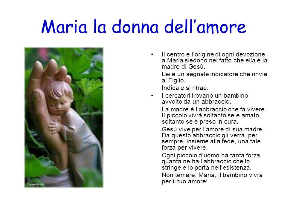 Maria la donna dellamore Il centro e lorigine di ogni devozione a Maria siedono nel fatto che ella è la madre di Gesù. Lei è un segnale indicatore che