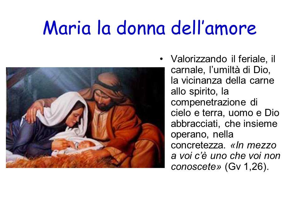 Maria la donna dellamore Valorizzando il feriale, il carnale, lumiltà di Dio, la vicinanza della carne allo spirito, la compenetrazione di cielo e ter