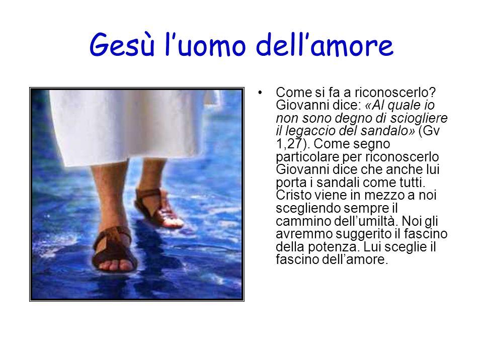 Gesù luomo dellamore Come si fa a riconoscerlo? Giovanni dice: «Al quale io non sono degno di sciogliere il legaccio del sandalo» (Gv 1,27). Come segn