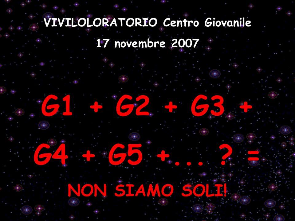VIVILOLORATORIO Centro Giovanile 17 novembre 2007 G1 + G2 + G3 + G4 + G5 +... ? = NON SIAMO SOLI!