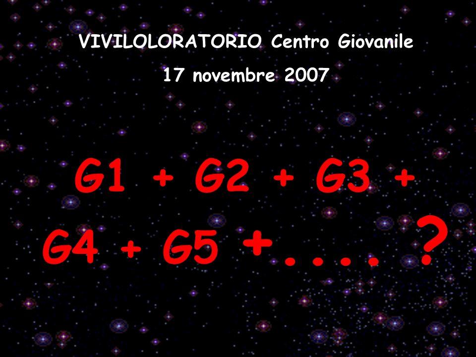VIVILOLORATORIO Centro Giovanile 17 novembre 2007 G1 + G2 + G3 + G4 + G5 +.... ?