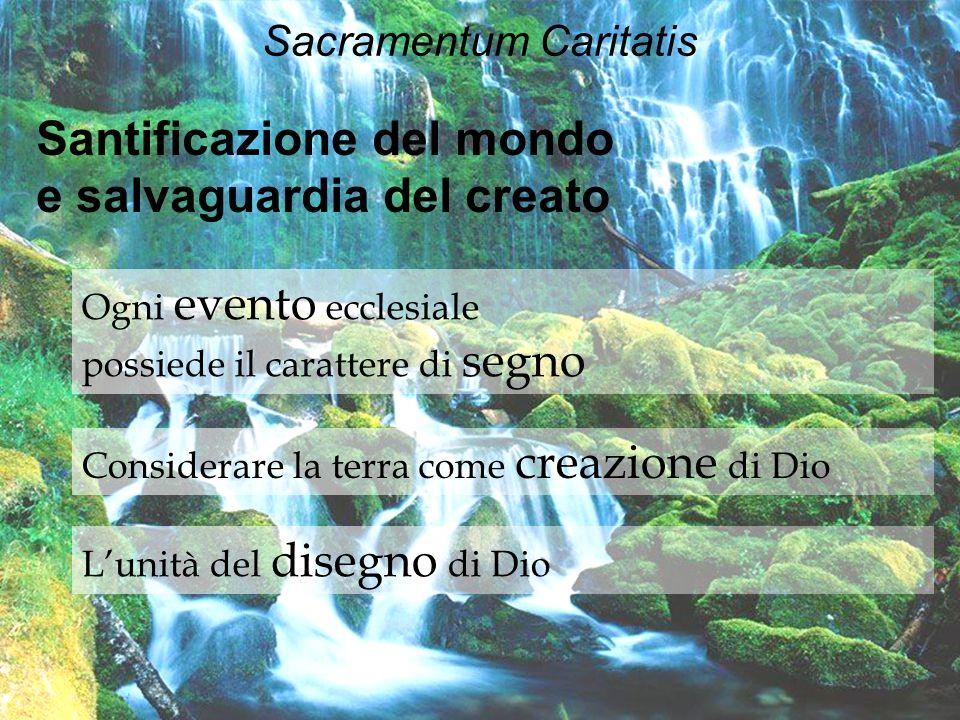 Sacramentum Caritatis Santificazione del mondo e salvaguardia del creato Ogni evento ecclesiale possiede il carattere di segno Considerare la terra co
